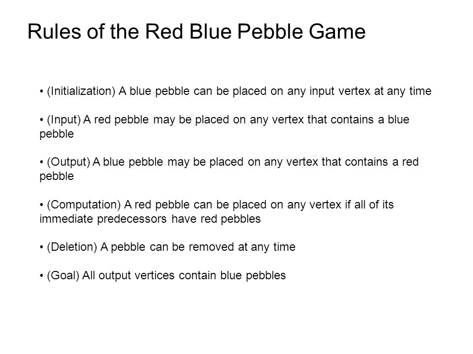 Rules of the Red Blue Pebble Game (Initialization) A blue pebble can be placed on any input vertex at any time (Input) A red pebble may be placed on any vertex that contains a blue pebble (Output) A blue pebble may be placed on any vertex that contains a red pebble (Computation) A red pebble can be placed on any vertex if all of its immediate predecessors have red pebbles (Deletion) A pebble can be removed at any time (Goal) All output vertices contain blue pebbles