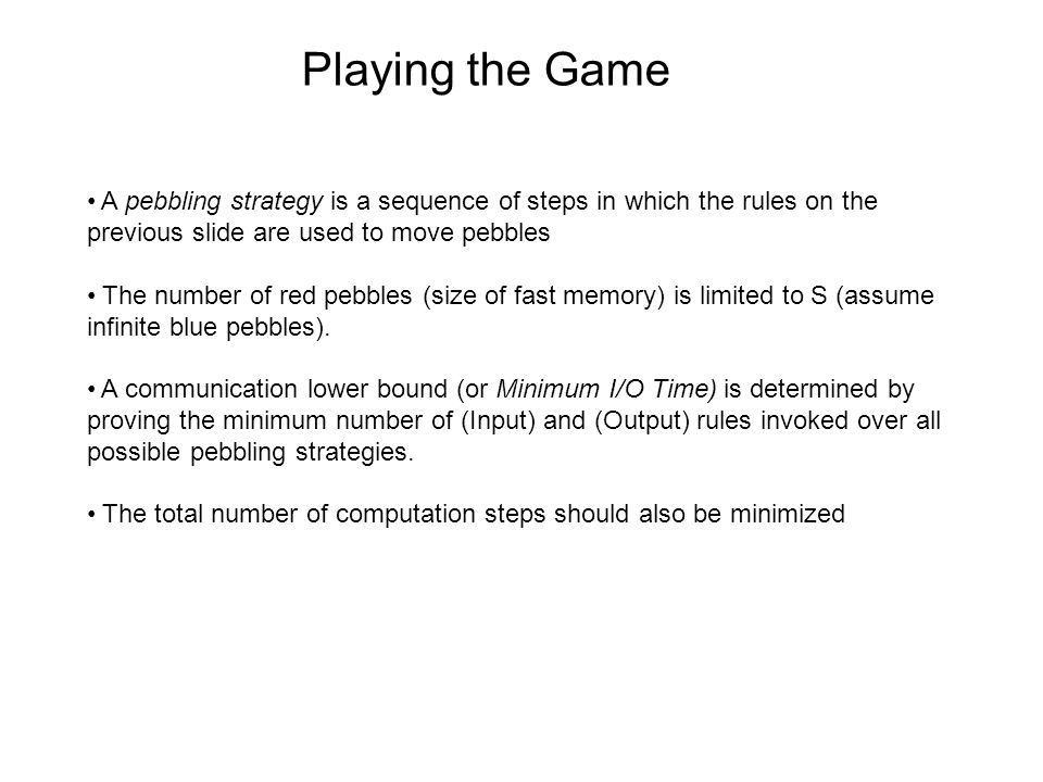 Playing the Game A pebbling strategy is a sequence of steps in which the rules on the previous slide are used to move pebbles The number of red pebbles (size of fast memory) is limited to S (assume infinite blue pebbles).