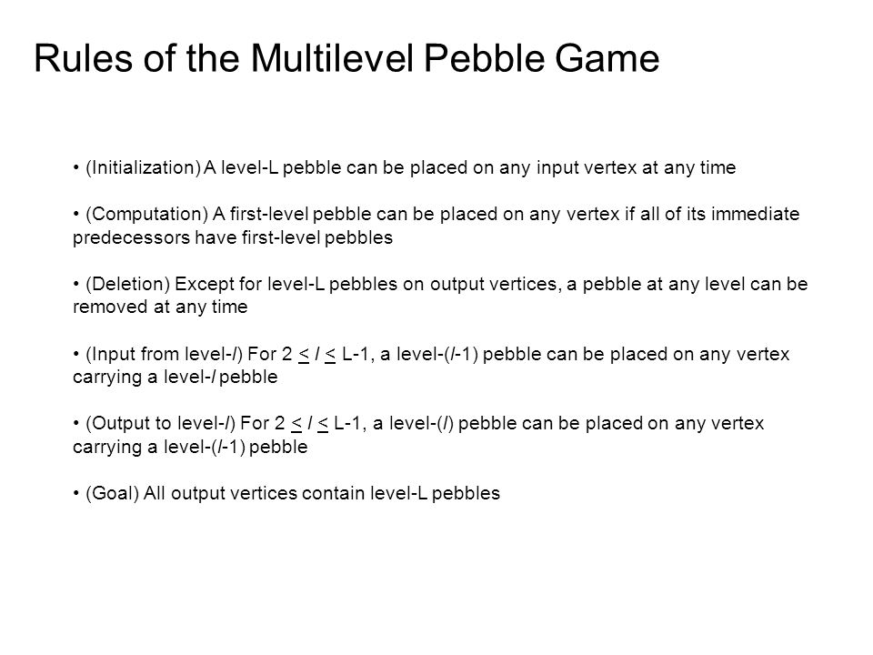 Rules of the Multilevel Pebble Game (Initialization) A level-L pebble can be placed on any input vertex at any time (Computation) A first-level pebble can be placed on any vertex if all of its immediate predecessors have first-level pebbles (Deletion) Except for level-L pebbles on output vertices, a pebble at any level can be removed at any time (Input from level-l) For 2 < l < L-1, a level-(l-1) pebble can be placed on any vertex carrying a level-l pebble (Output to level-l) For 2 < l < L-1, a level-(l) pebble can be placed on any vertex carrying a level-(l-1) pebble (Goal) All output vertices contain level-L pebbles