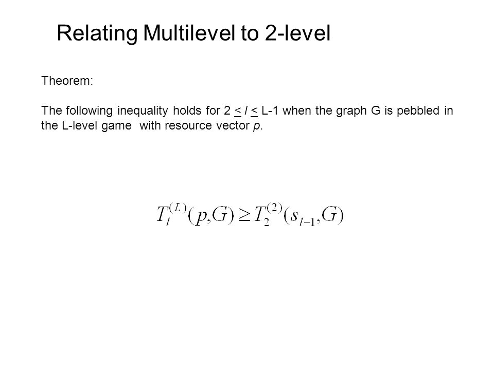 Relating Multilevel to 2-level Theorem: The following inequality holds for 2 < l < L-1 when the graph G is pebbled in the L-level game with resource vector p.