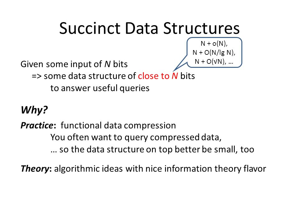 Succinct Data Structures Given some input of N bits => some data structure of close to N bits to answer useful queries Why.