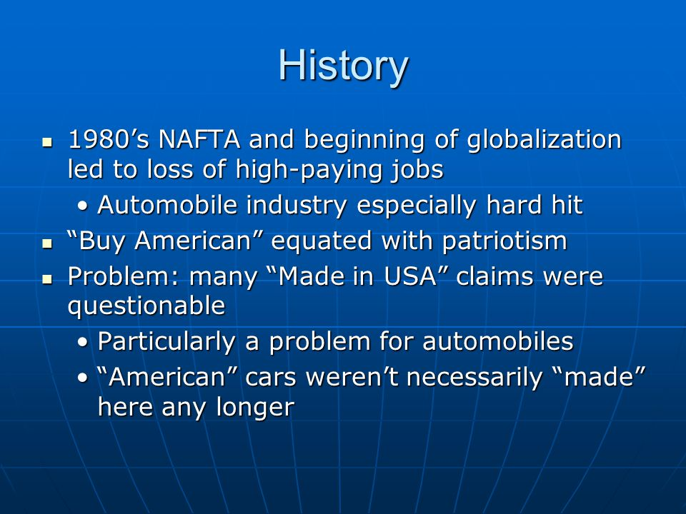 History 1980's NAFTA and beginning of globalization led to loss of high-paying jobs 1980's NAFTA and beginning of globalization led to loss of high-paying jobs Automobile industry especially hard hitAutomobile industry especially hard hit Buy American equated with patriotism Buy American equated with patriotism Problem: many Made in USA claims were questionable Problem: many Made in USA claims were questionable Particularly a problem for automobilesParticularly a problem for automobiles American cars weren't necessarily made here any longer American cars weren't necessarily made here any longer
