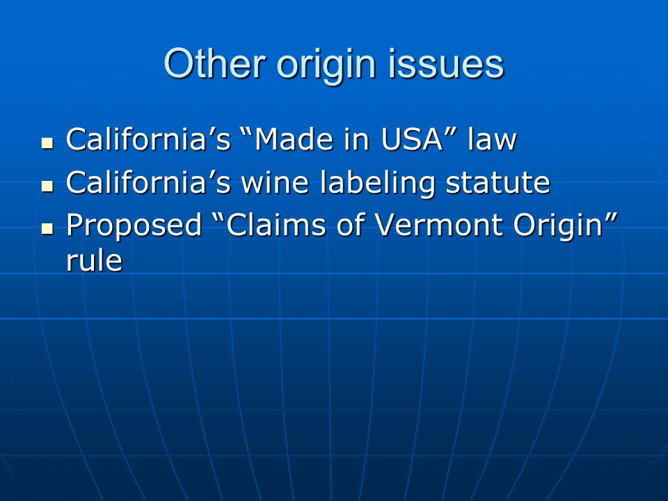 Other origin issues California's Made in USA law California's Made in USA law California's wine labeling statute California's wine labeling statute Proposed Claims of Vermont Origin rule Proposed Claims of Vermont Origin rule