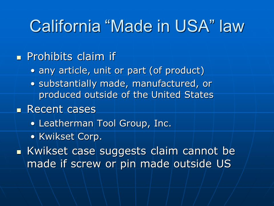 California Made in USA law Prohibits claim if Prohibits claim if any article, unit or part (of product)any article, unit or part (of product) substantially made, manufactured, or produced outside of the United Statessubstantially made, manufactured, or produced outside of the United States Recent cases Recent cases Leatherman Tool Group, Inc.Leatherman Tool Group, Inc.