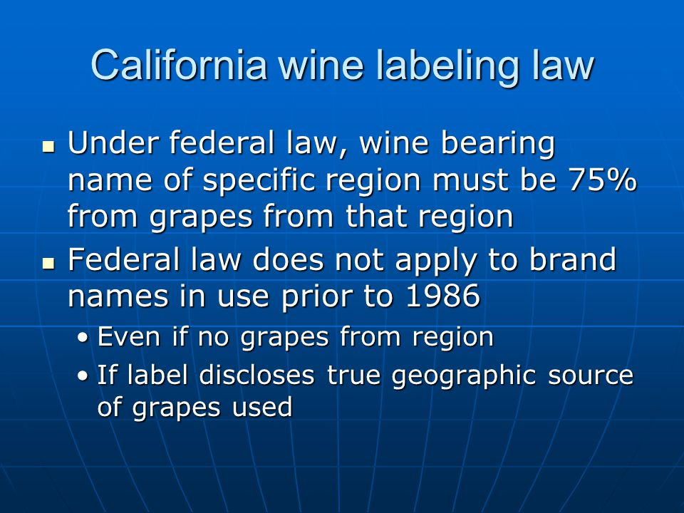 California wine labeling law Under federal law, wine bearing name of specific region must be 75% from grapes from that region Under federal law, wine bearing name of specific region must be 75% from grapes from that region Federal law does not apply to brand names in use prior to 1986 Federal law does not apply to brand names in use prior to 1986 Even if no grapes from regionEven if no grapes from region If label discloses true geographic source of grapes usedIf label discloses true geographic source of grapes used