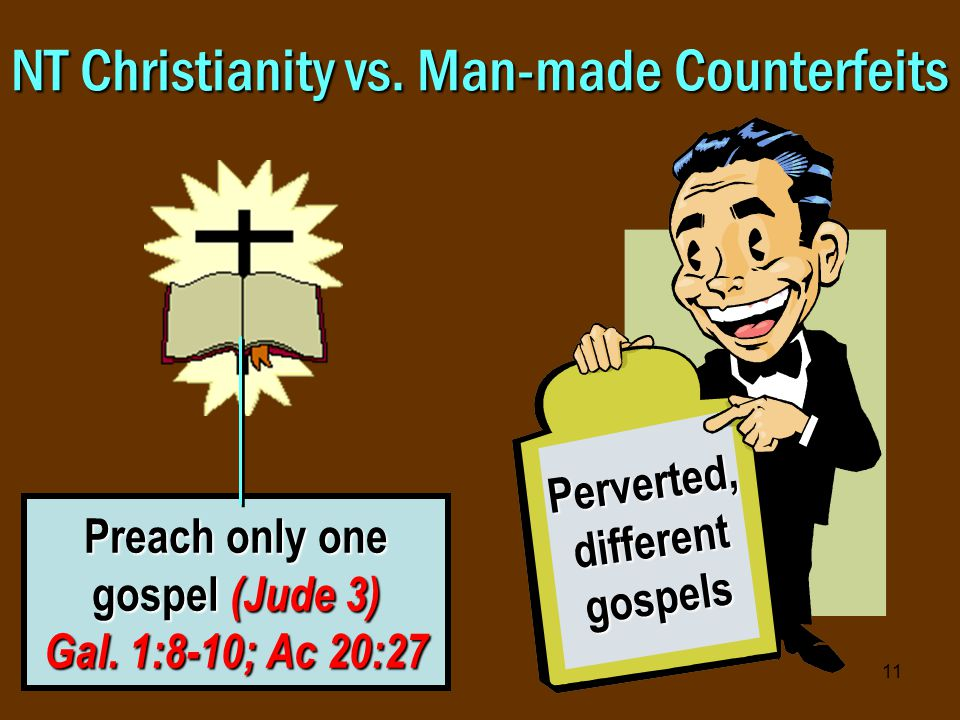 11 NT Christianity vs. Man-made Counterfeits Preach only one gospel (Jude 3) Gal.