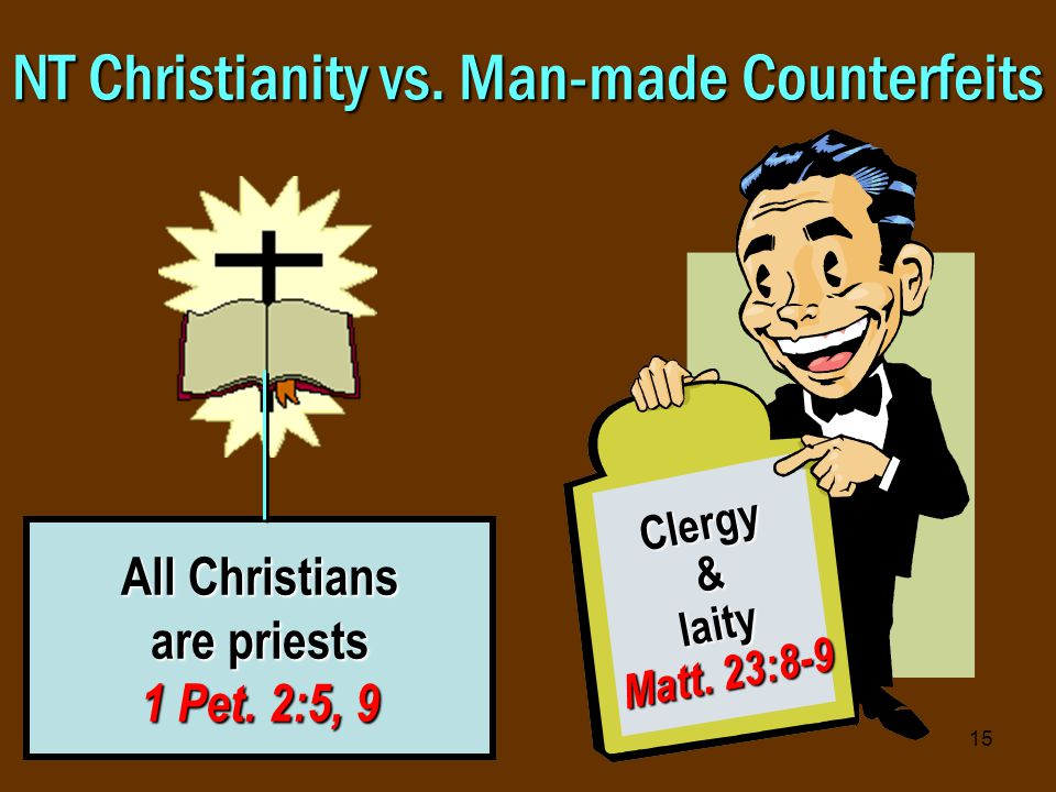 15 NT Christianity vs. Man-made Counterfeits All Christians are priests 1 Pet.