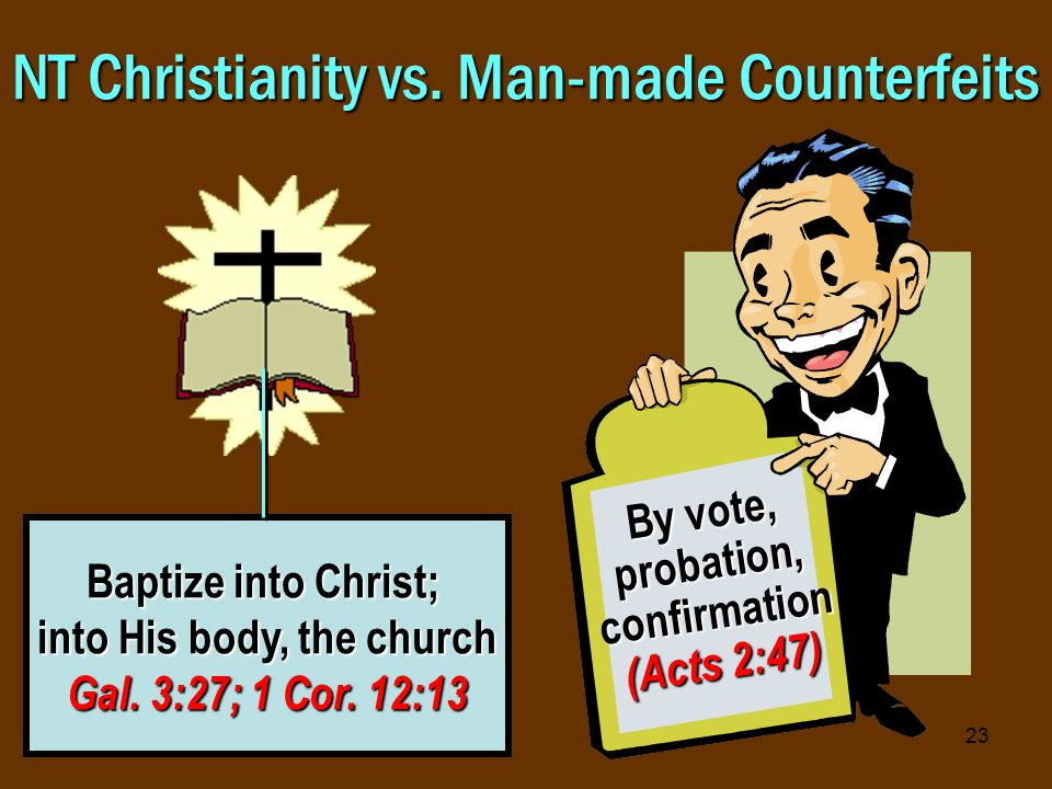 23 NT Christianity vs. Man-made Counterfeits Baptize into Christ; into His body, the church Gal.
