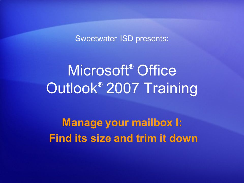Microsoft ® Office Outlook ® 2007 Training Manage your mailbox I: Find its size and trim it down Sweetwater ISD presents: