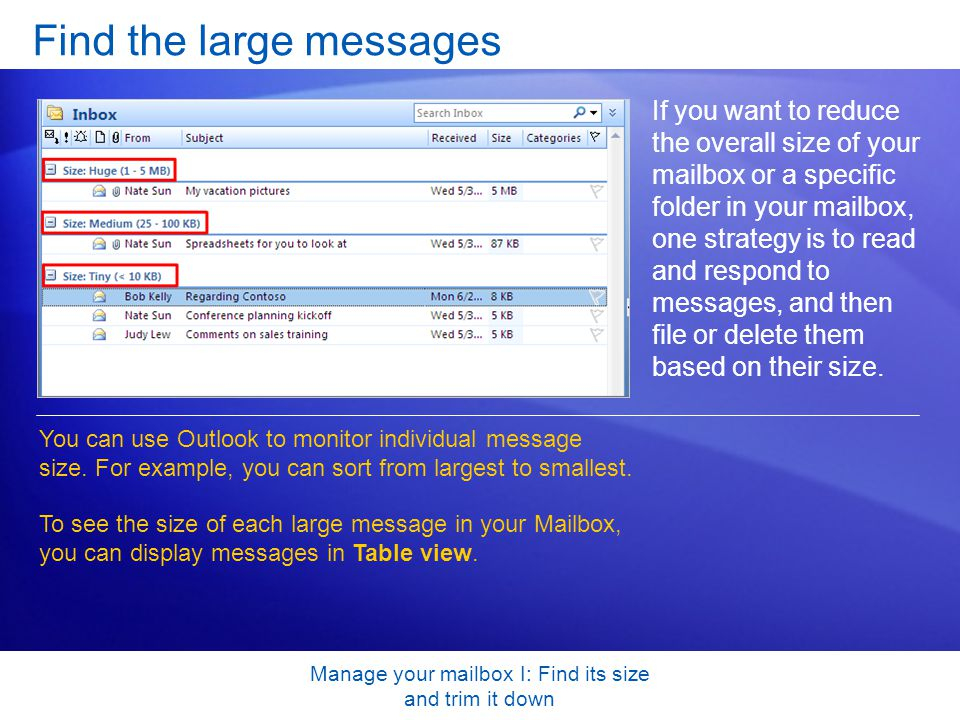 Manage your mailbox I: Find its size and trim it down Find the large messages If you want to reduce the overall size of your mailbox or a specific folder in your mailbox, one strategy is to read and respond to messages, and then file or delete them based on their size.