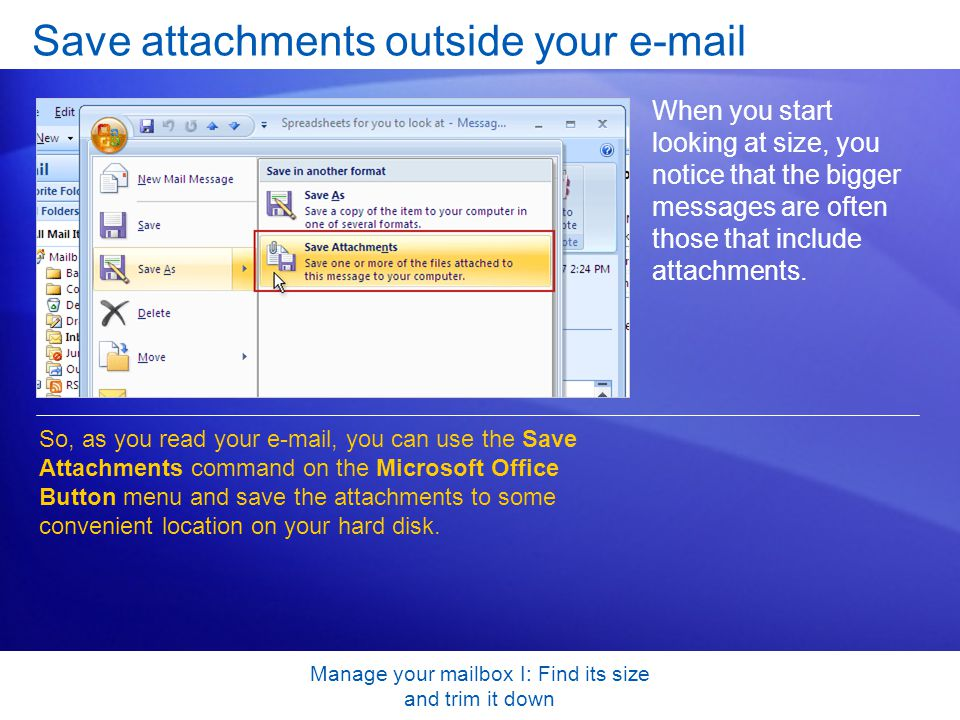 Manage your mailbox I: Find its size and trim it down Save attachments outside your e-mail When you start looking at size, you notice that the bigger messages are often those that include attachments.