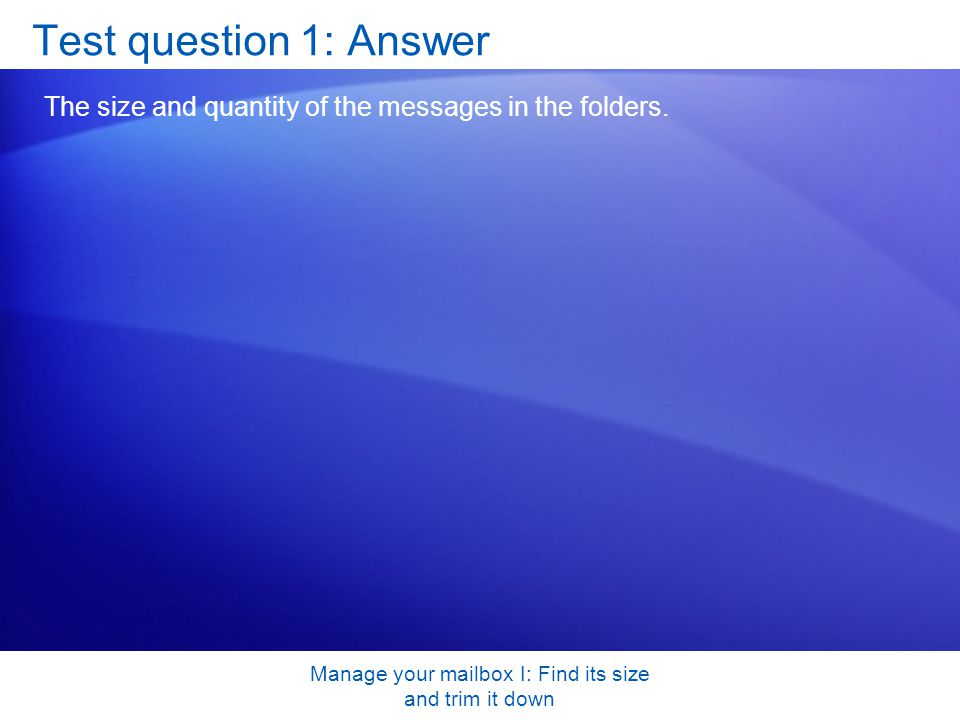Manage your mailbox I: Find its size and trim it down Test question 1: Answer The size and quantity of the messages in the folders.