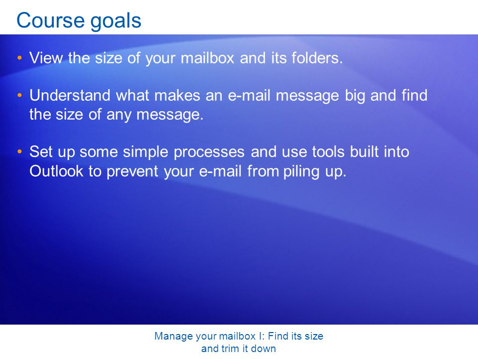 Manage your mailbox I: Find its size and trim it down Course goals View the size of your mailbox and its folders.
