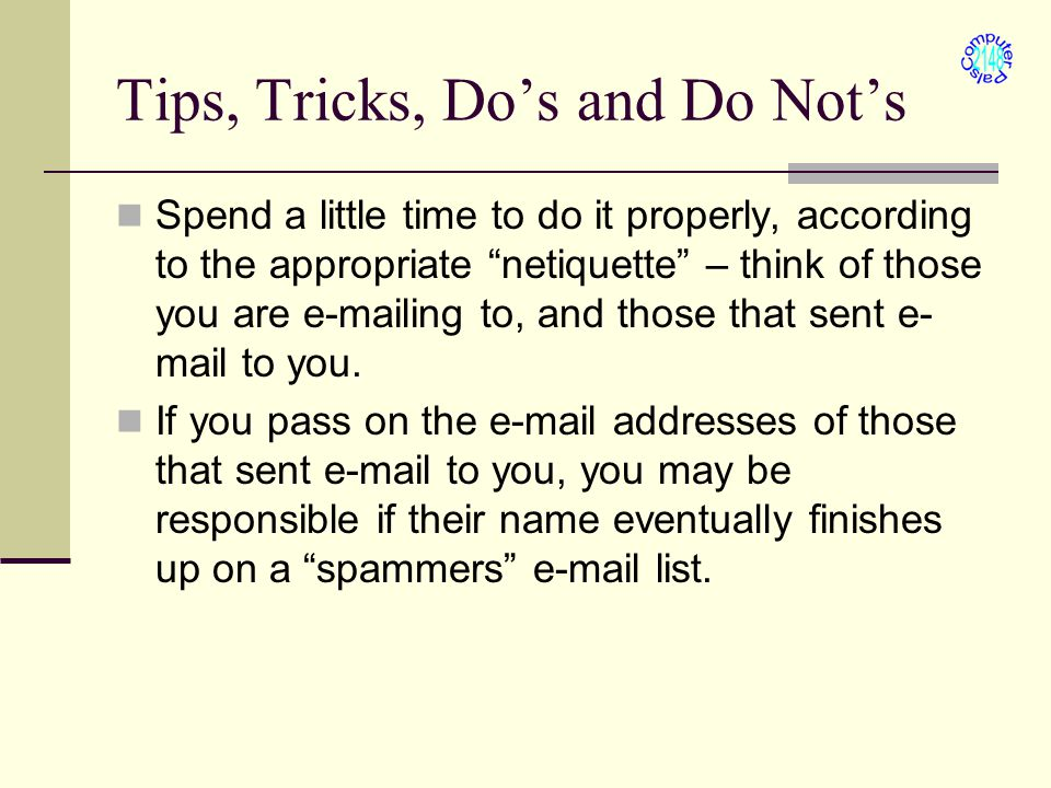 Tips, Tricks, Do's and Do Not's Spend a little time to do it properly, according to the appropriate netiquette – think of those you are e-mailing to, and those that sent e- mail to you.