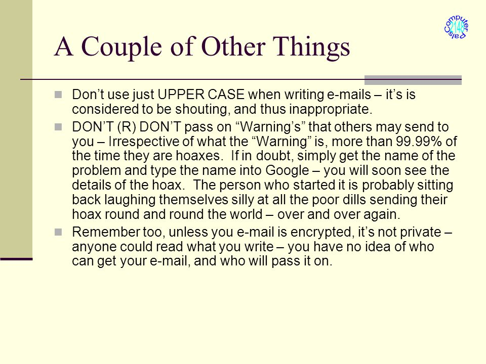 A Couple of Other Things Don't use just UPPER CASE when writing e-mails – it's is considered to be shouting, and thus inappropriate.