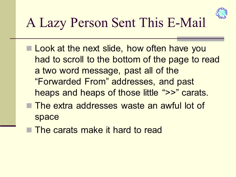 A Lazy Person Sent This E-Mail Look at the next slide, how often have you had to scroll to the bottom of the page to read a two word message, past all of the Forwarded From addresses, and past heaps and heaps of those little >> carats.