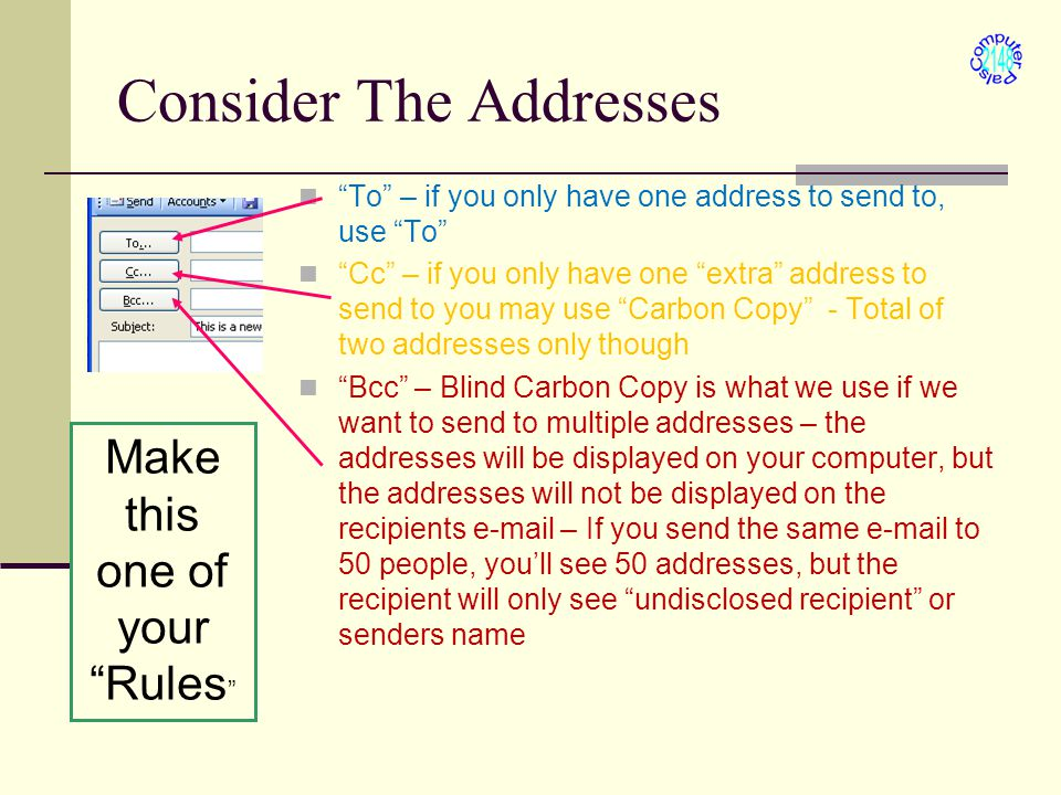 Consider The Addresses To – if you only have one address to send to, use To Cc – if you only have one extra address to send to you may use Carbon Copy - Total of two addresses only though Bcc – Blind Carbon Copy is what we use if we want to send to multiple addresses – the addresses will be displayed on your computer, but the addresses will not be displayed on the recipients e-mail – If you send the same e-mail to 50 people, you'll see 50 addresses, but the recipient will only see undisclosed recipient or senders name Make this one of your Rules
