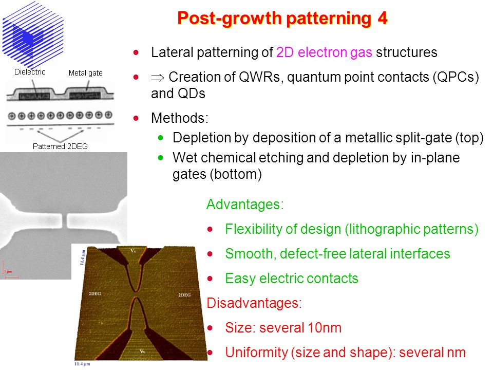 Post-growth patterning 4  Lateral patterning of 2D electron gas structures   Creation of QWRs, quantum point contacts (QPCs) and QDs  Methods:  Depletion by deposition of a metallic split-gate (top)  Wet chemical etching and depletion by in-plane gates (bottom) Advantages:  Flexibility of design (lithographic patterns)  Smooth, defect-free lateral interfaces  Easy electric contacts Disadvantages:  Size: several 10nm  Uniformity (size and shape): several nm