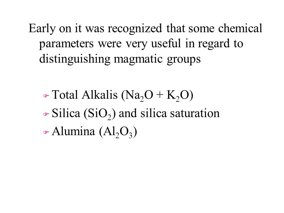 Early on it was recognized that some chemical parameters were very useful in regard to distinguishing magmatic groups F F Total Alkalis (Na 2 O + K 2 O) F F Silica (SiO 2 ) and silica saturation F F Alumina (Al 2 O 3 )