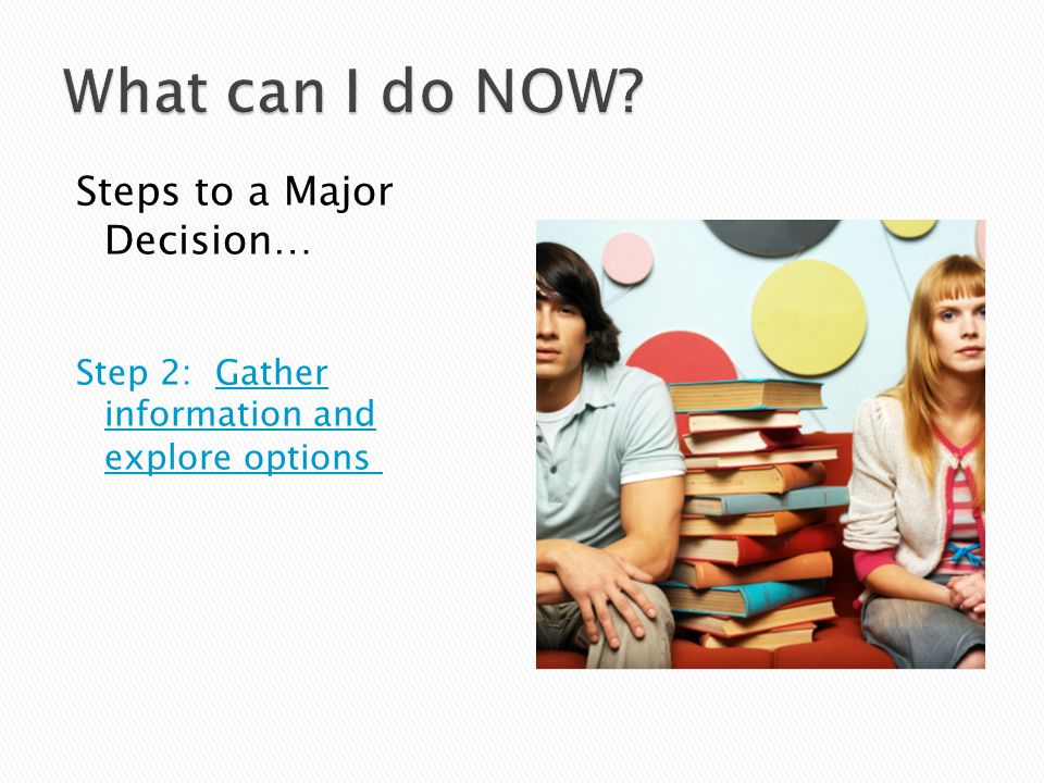 Steps to a Major Decision… Step 2: Gather information and explore options