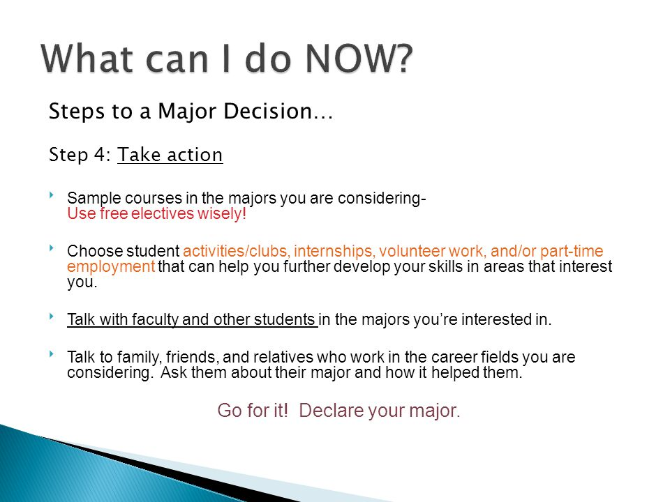 Steps to a Major Decision… Step 4: Take action  Sample courses in the majors you are considering- Use free electives wisely.