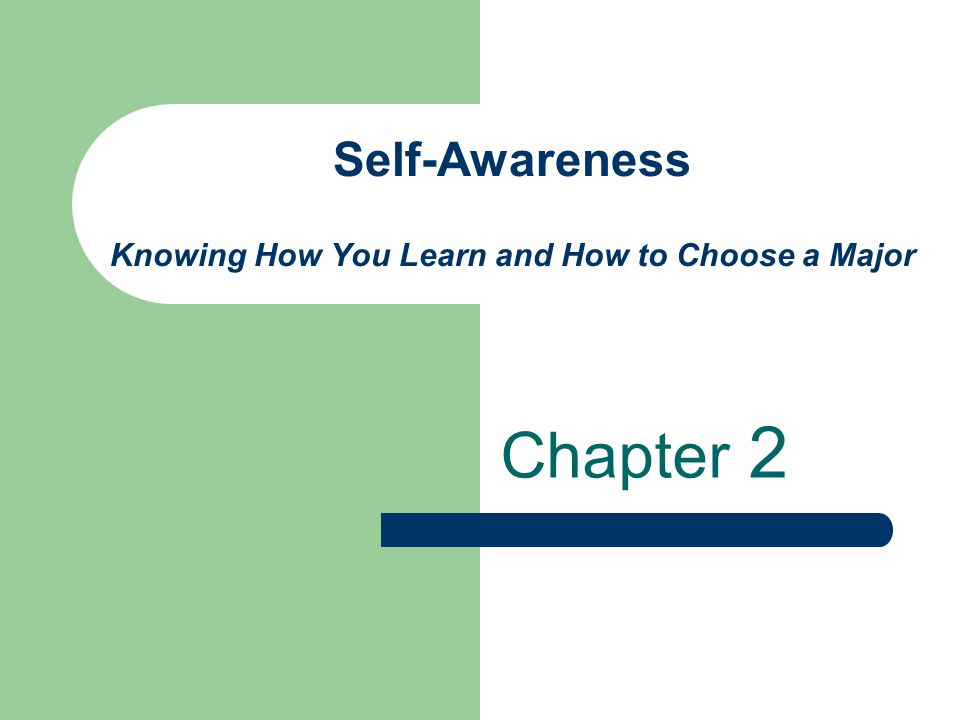Self-Awareness Knowing How You Learn and How to Choose a Major Chapter 2