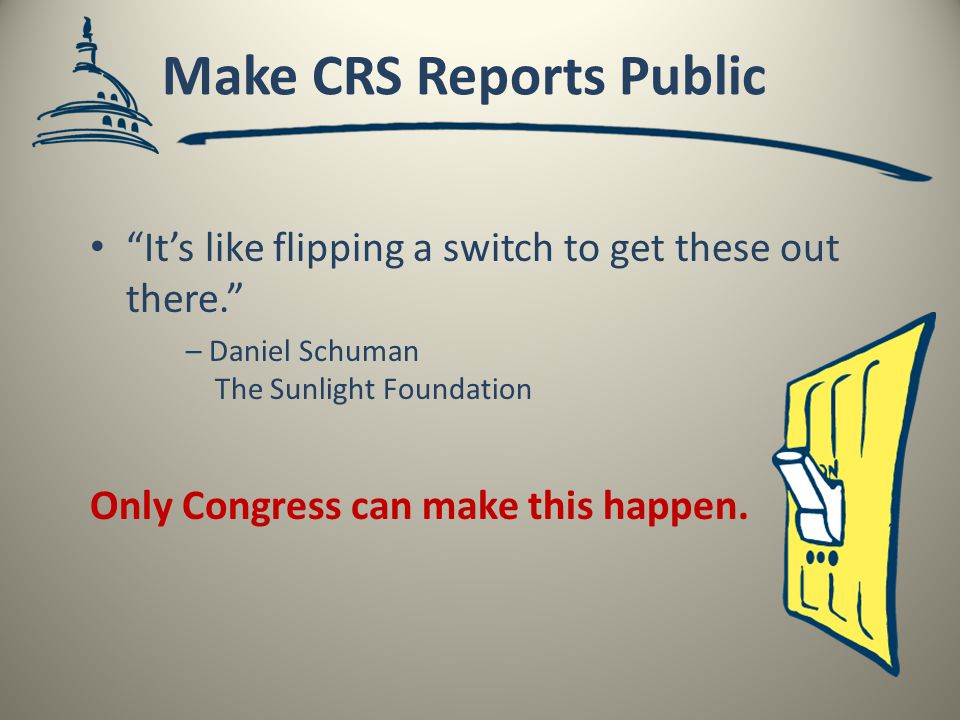 Make CRS Reports Public It's like flipping a switch to get these out there. – Daniel Schuman The Sunlight Foundation Only Congress can make this happen.