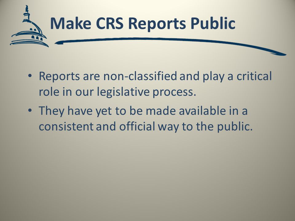 Make CRS Reports Public Reports are non-classified and play a critical role in our legislative process.