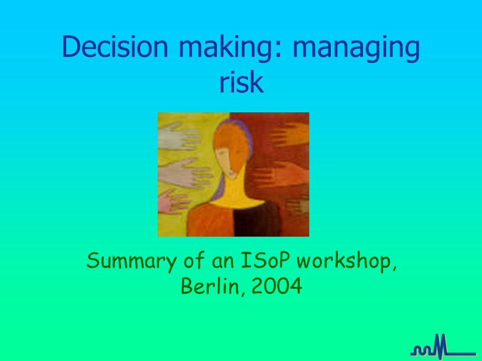 Decision making: managing risk Summary of an ISoP workshop, Berlin, 2004