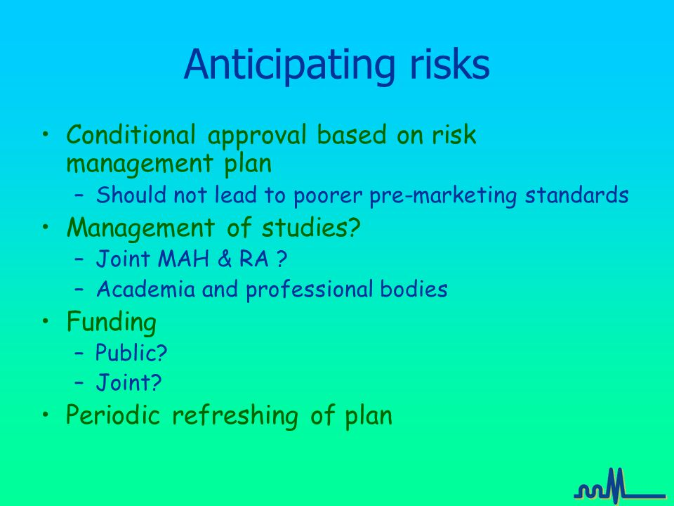 Anticipating risks Conditional approval based on risk management plan –Should not lead to poorer pre-marketing standards Management of studies.