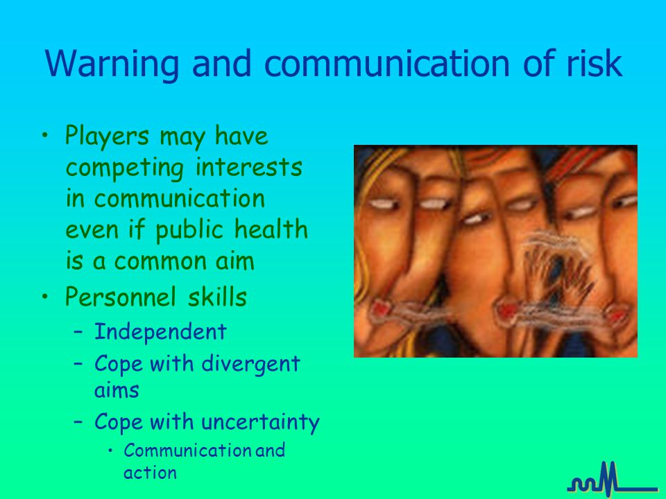 Warning and communication of risk Players may have competing interests in communication even if public health is a common aim Personnel skills –Independent –Cope with divergent aims –Cope with uncertainty Communication and action