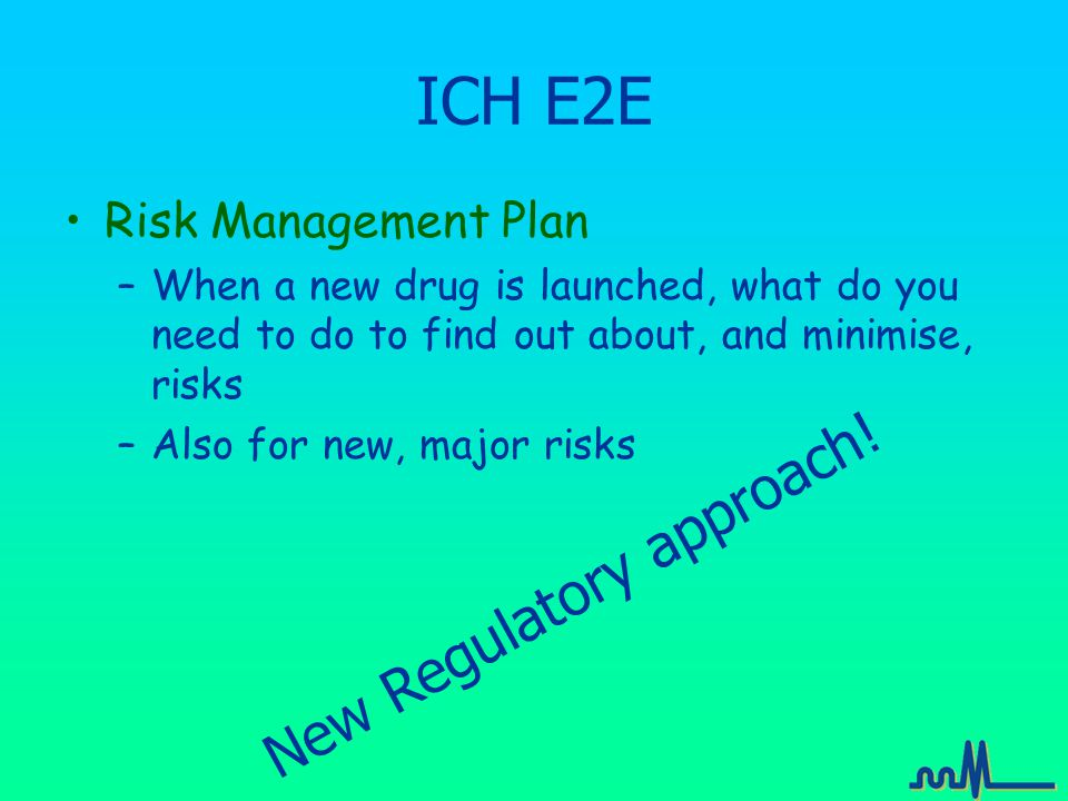 ICH E2E Risk Management Plan –When a new drug is launched, what do you need to do to find out about, and minimise, risks –Also for new, major risks New Regulatory approach!