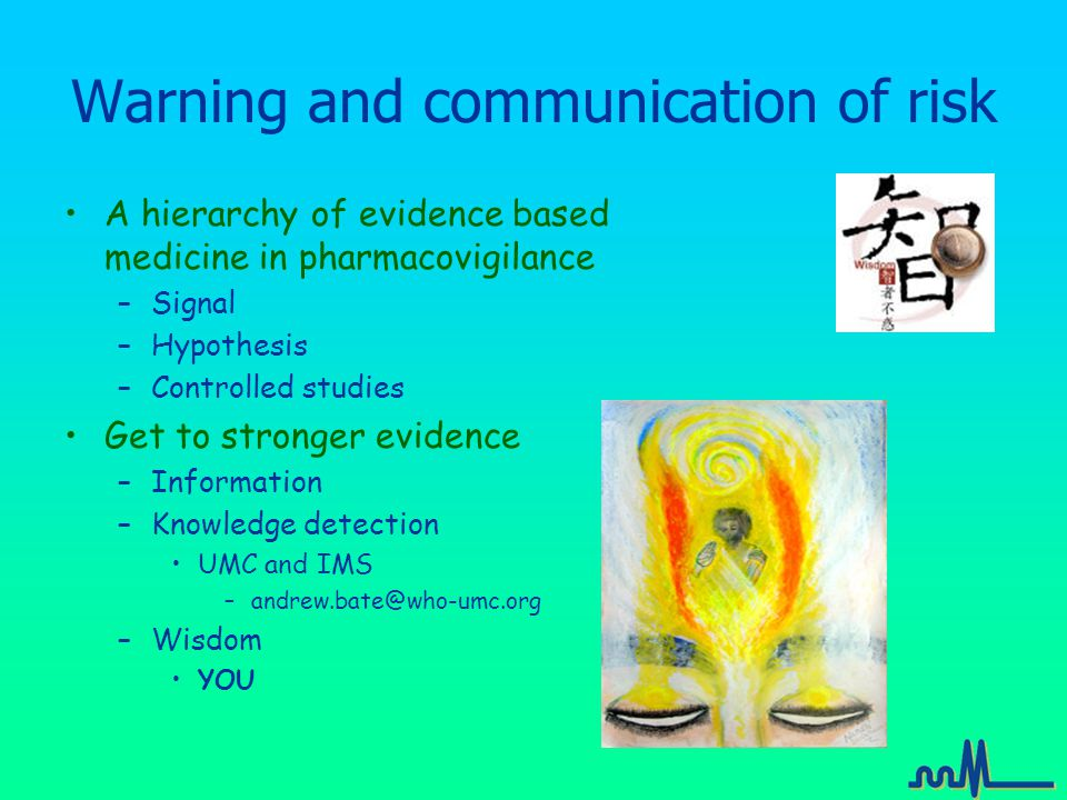 Warning and communication of risk A hierarchy of evidence based medicine in pharmacovigilance –Signal –Hypothesis –Controlled studies Get to stronger evidence –Information –Knowledge detection UMC and IMS –andrew.bate@who-umc.org –Wisdom YOU