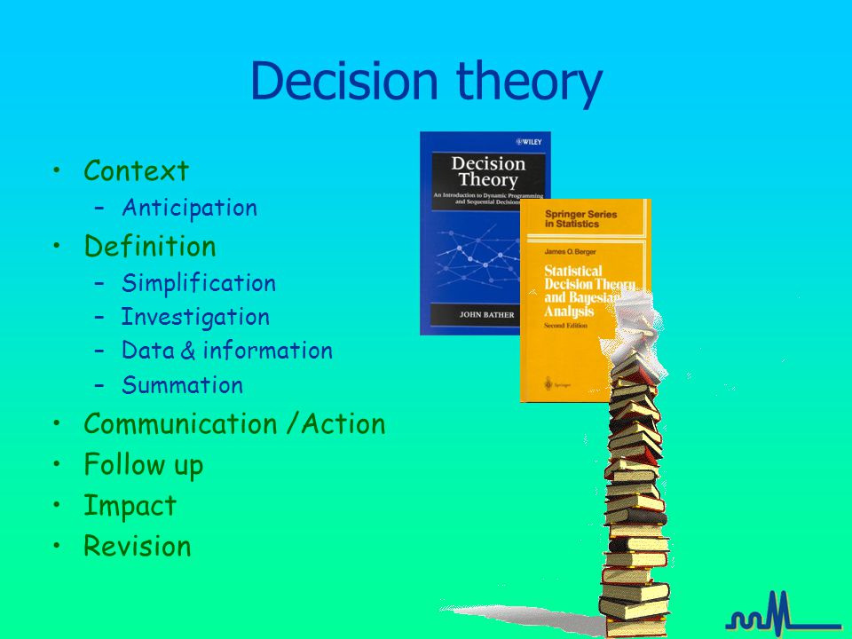 Decision theory Context –Anticipation Definition –Simplification –Investigation –Data & information –Summation Communication /Action Follow up Impact Revision