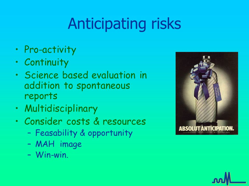 Anticipating risks Pro-activity Continuity Science based evaluation in addition to spontaneous reports Multidisciplinary Consider costs & resources –Feasability & opportunity –MAH image –Win-win.