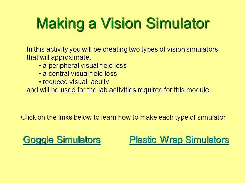 Making a Vision Simulator In this activity you will be creating two types of vision simulators that will approximate, a peripheral visual field loss a peripheral visual field loss a central visual field loss a central visual field loss reduced visual acuity reduced visual acuity and will be used for the lab activities required for this module.