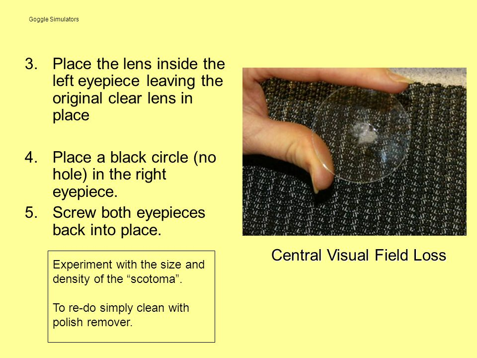 Goggle Simulators 3.Place the lens inside the left eyepiece leaving the original clear lens in place 4.Place a black circle (no hole) in the right eyepiece.