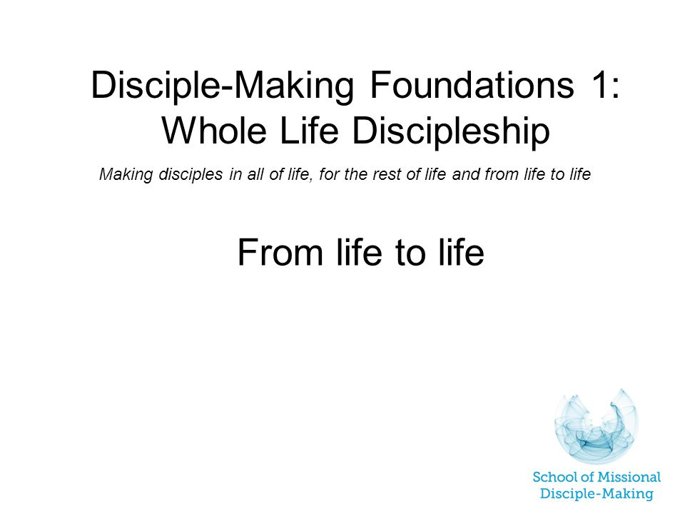 Disciple-Making Foundations 1: Whole Life Discipleship Making disciples in all of life, for the rest of life and from life to life From life to life