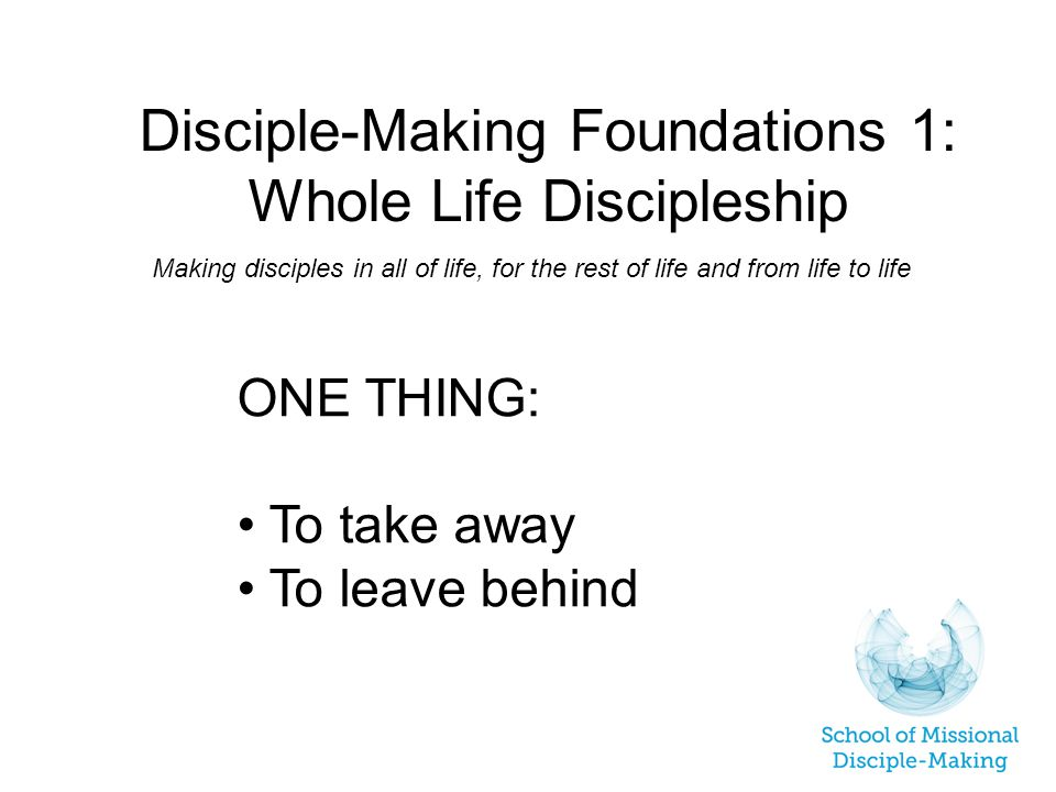 Disciple-Making Foundations 1: Whole Life Discipleship Making disciples in all of life, for the rest of life and from life to life ONE THING: To take away To leave behind