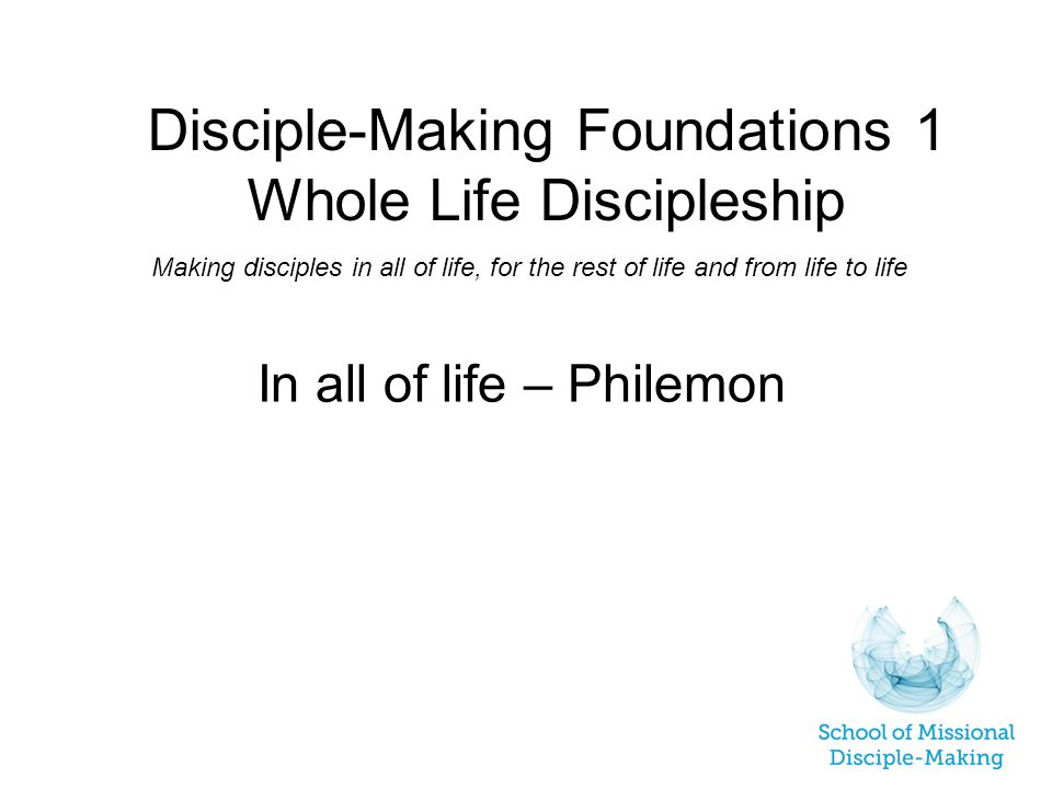 Disciple-Making Foundations 1 Whole Life Discipleship Making disciples in all of life, for the rest of life and from life to life In all of life – Philemon