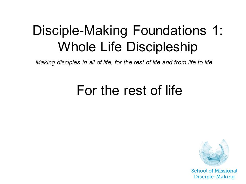 Disciple-Making Foundations 1: Whole Life Discipleship Making disciples in all of life, for the rest of life and from life to life For the rest of life