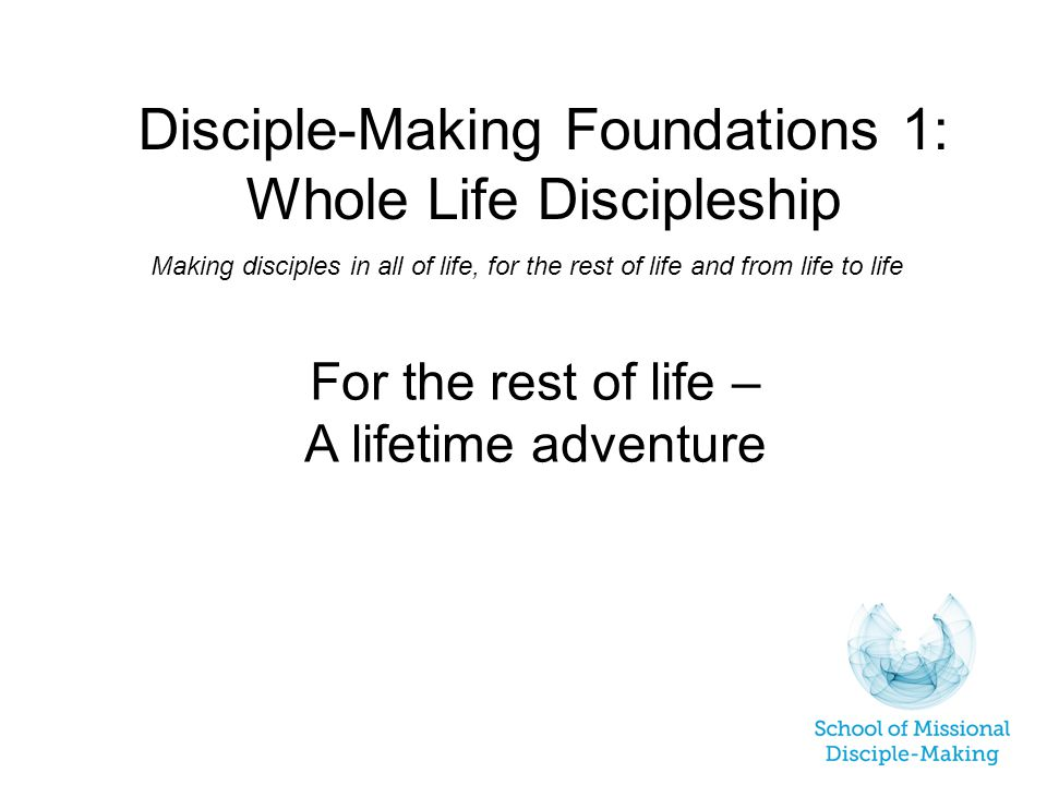 Disciple-Making Foundations 1: Whole Life Discipleship Making disciples in all of life, for the rest of life and from life to life For the rest of life – A lifetime adventure