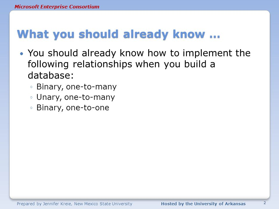 Prepared by Jennifer Kreie, New Mexico State UniversityHosted by the University of Arkansas Microsoft Enterprise Consortium What you should already know … You should already know how to implement the following relationships when you build a database: ◦Binary, one-to-many ◦Unary, one-to-many ◦Binary, one-to-one 2