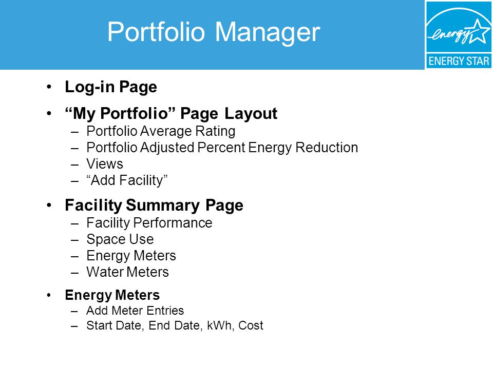 Portfolio Manager Log-in Page My Portfolio Page Layout –Portfolio Average Rating –Portfolio Adjusted Percent Energy Reduction –Views – Add Facility Facility Summary Page –Facility Performance –Space Use –Energy Meters –Water Meters Energy Meters –Add Meter Entries –Start Date, End Date, kWh, Cost
