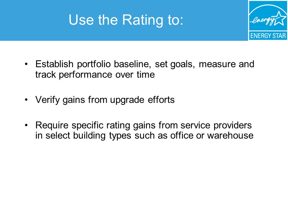 Use the Rating to: Establish portfolio baseline, set goals, measure and track performance over time Verify gains from upgrade efforts Require specific rating gains from service providers in select building types such as office or warehouse