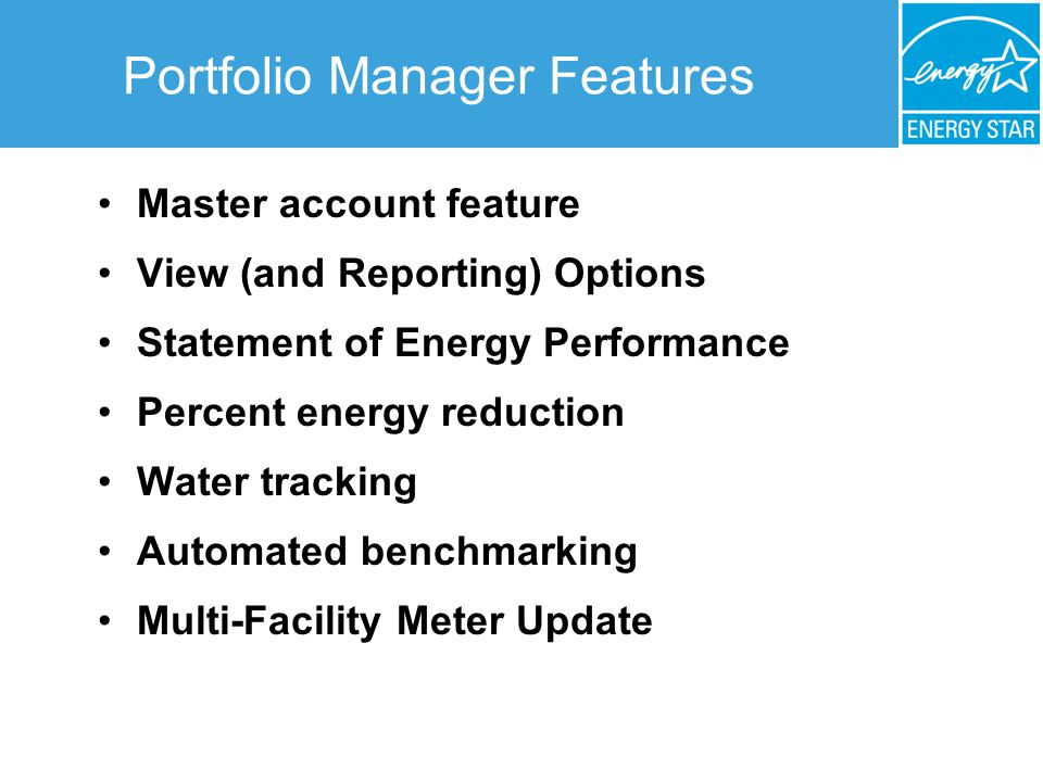 Portfolio Manager Features Master account feature View (and Reporting) Options Statement of Energy Performance Percent energy reduction Water tracking Automated benchmarking Multi-Facility Meter Update