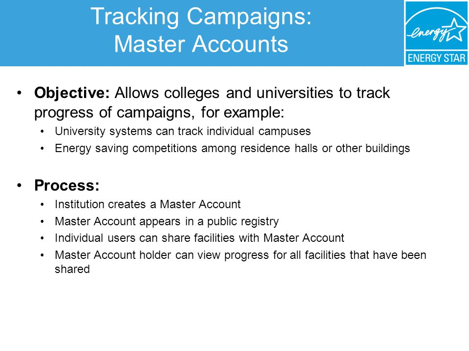 Tracking Campaigns: Master Accounts Objective: Allows colleges and universities to track progress of campaigns, for example: University systems can track individual campuses Energy saving competitions among residence halls or other buildings Process: Institution creates a Master Account Master Account appears in a public registry Individual users can share facilities with Master Account Master Account holder can view progress for all facilities that have been shared