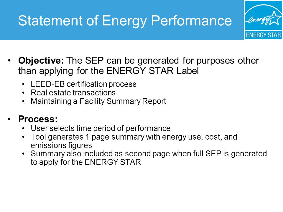 Statement of Energy Performance Objective: The SEP can be generated for purposes other than applying for the ENERGY STAR Label LEED-EB certification process Real estate transactions Maintaining a Facility Summary Report Process: User selects time period of performance Tool generates 1 page summary with energy use, cost, and emissions figures Summary also included as second page when full SEP is generated to apply for the ENERGY STAR