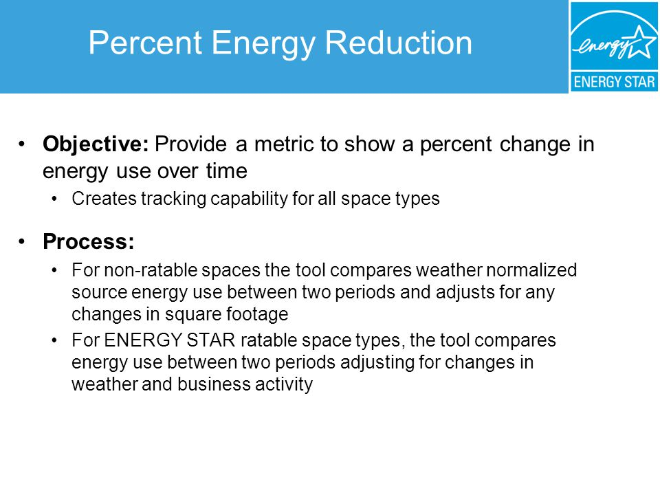 Percent Energy Reduction Objective: Provide a metric to show a percent change in energy use over time Creates tracking capability for all space types Process: For non-ratable spaces the tool compares weather normalized source energy use between two periods and adjusts for any changes in square footage For ENERGY STAR ratable space types, the tool compares energy use between two periods adjusting for changes in weather and business activity