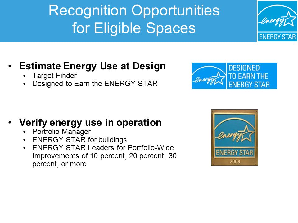 Recognition Opportunities for Eligible Spaces Estimate Energy Use at Design Target Finder Designed to Earn the ENERGY STAR Verify energy use in operation Portfolio Manager ENERGY STAR for buildings ENERGY STAR Leaders for Portfolio-Wide Improvements of 10 percent, 20 percent, 30 percent, or more